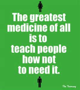 the greatest medicine of all is to teach people how not to need it